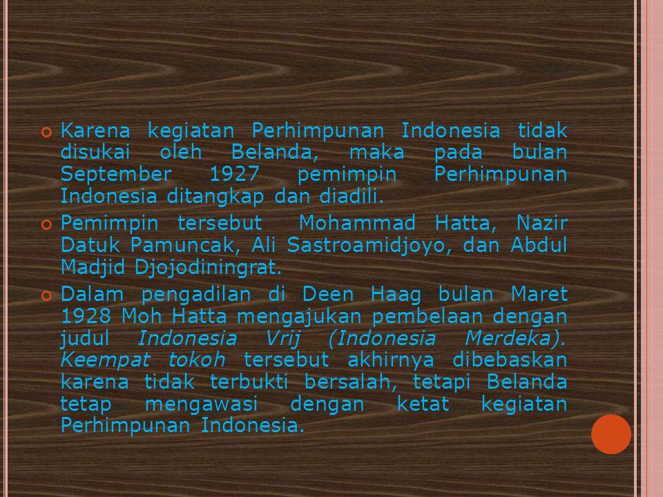 Karena kegiatan Perhimpunan Indonesia tidak disukai oleh Belanda, maka pada bulan September 1927 pemimpin Perhimpunan Indonesia ditangkap dan diadili.