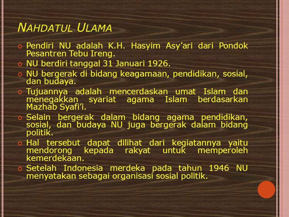 Nahdatul Ulama Pendiri NU adalah K.H. Hasyim Asy'ari dari Pondok Pesantren Tebu Ireng. NU berdiri tanggal 31 Januari 1926.