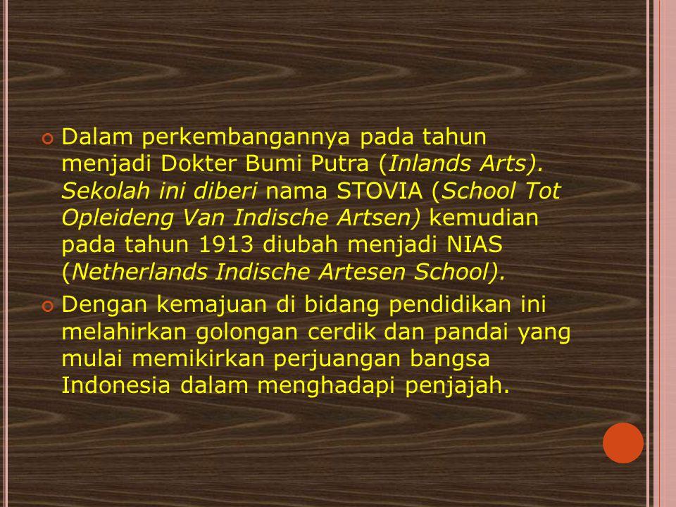 Dalam perkembangannya pada tahun menjadi Dokter Bumi Putra (Inlands Arts). Sekolah ini diberi nama STOVIA (School Tot Opleideng Van Indische Artsen) kemudian pada tahun 1913 diubah menjadi NIAS (Netherlands Indische Artesen School).