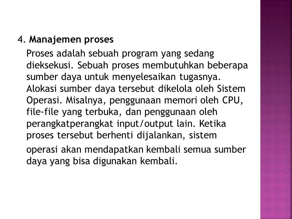4. Manajemen proses Proses adalah sebuah program yang sedang dieksekusi.