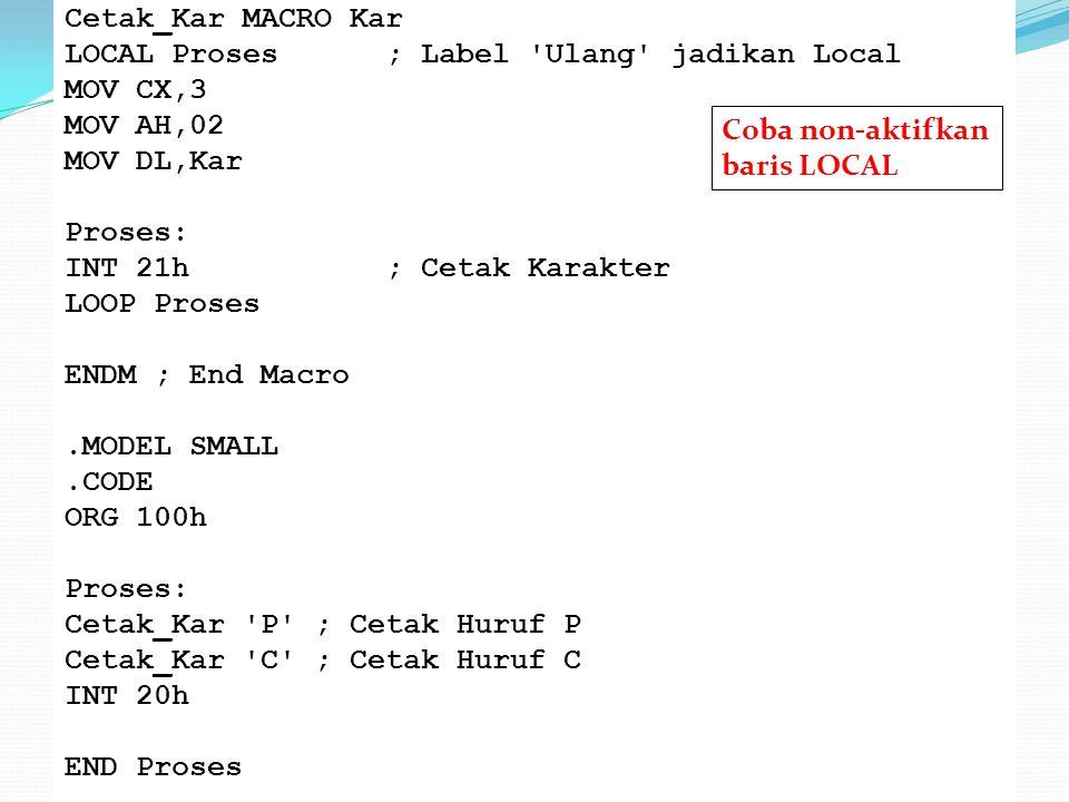 Cetak_Kar MACRO Kar LOCAL Proses ; Label Ulang jadikan Local MOV CX,3 MOV AH,02 MOV DL,Kar Proses: INT 21h ; Cetak Karakter LOOP Proses ENDM ; End Macro .MODEL SMALL .CODE ORG 100h Cetak_Kar P ; Cetak Huruf P Cetak_Kar C ; Cetak Huruf C INT 20h END Proses