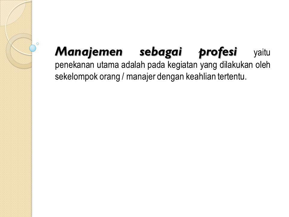 Manajemen sebagai profesi yaitu penekanan utama adalah pada kegiatan yang dilakukan oleh sekelompok orang / manajer dengan keahlian tertentu.