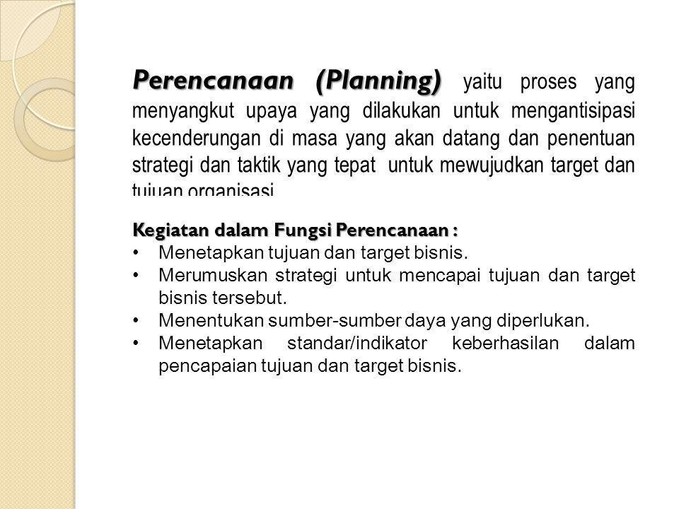 Perencanaan (Planning) yaitu proses yang menyangkut upaya yang dilakukan untuk mengantisipasi kecenderungan di masa yang akan datang dan penentuan strategi dan taktik yang tepat untuk mewujudkan target dan tujuan organisasi.