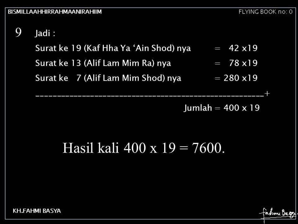 9 Jadi : Surat ke 19 (Kaf Hha Ya 'Ain Shod) nya = 42 x19. Surat ke 13 (Alif Lam Mim Ra) nya = 78 x19.