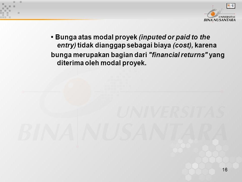 • Bunga atas modal proyek (inputed or paid to the entry) tidak dianggap sebagai biaya (cost), karena