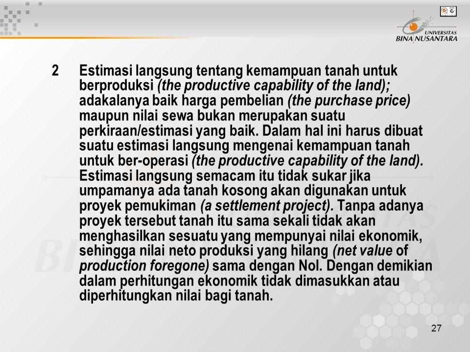 2 Estimasi langsung tentang kemampuan tanah untuk berproduksi (the productive capability of the land); adakalanya baik harga pembelian (the purchase price) maupun nilai sewa bukan merupakan suatu perkiraan/estimasi yang baik.