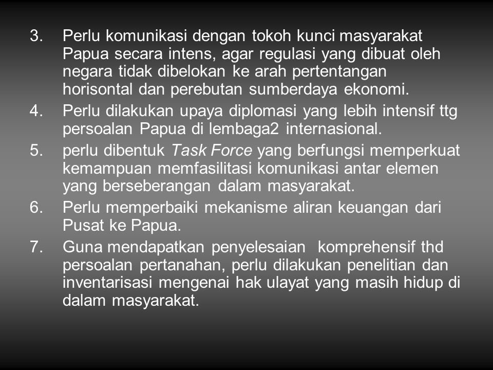 Perlu komunikasi dengan tokoh kunci masyarakat Papua secara intens, agar regulasi yang dibuat oleh negara tidak dibelokan ke arah pertentangan horisontal dan perebutan sumberdaya ekonomi.