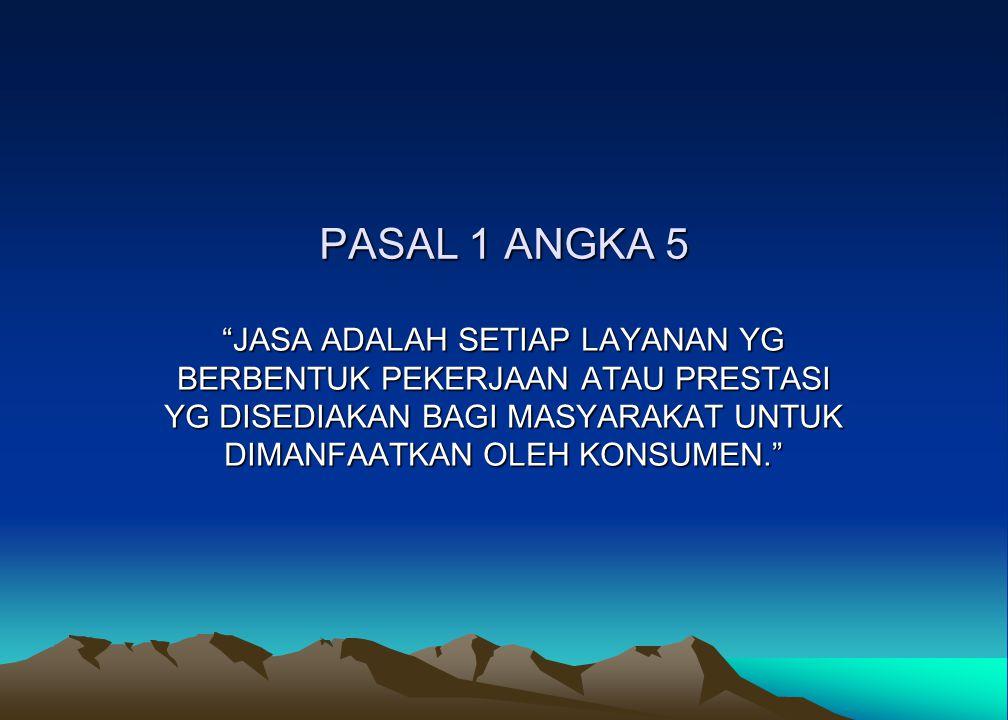 PASAL 1 ANGKA 5 JASA ADALAH SETIAP LAYANAN YG BERBENTUK PEKERJAAN ATAU PRESTASI YG DISEDIAKAN BAGI MASYARAKAT UNTUK DIMANFAATKAN OLEH KONSUMEN.