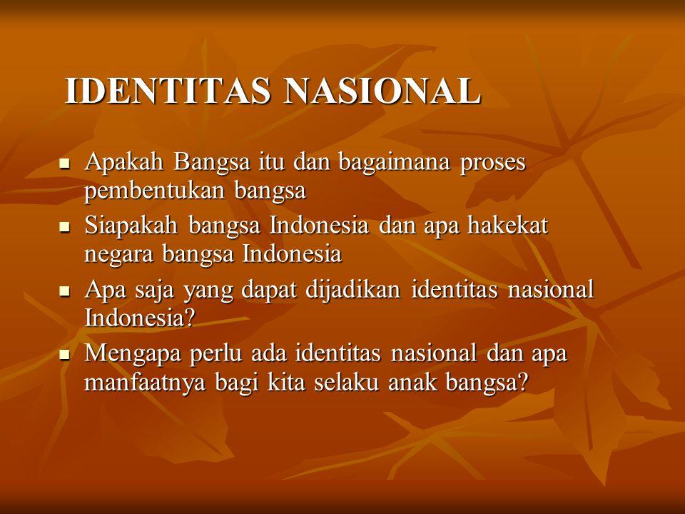 IDENTITAS NASIONAL Apakah Bangsa itu dan bagaimana proses pembentukan bangsa. Siapakah bangsa Indonesia dan apa hakekat negara bangsa Indonesia.