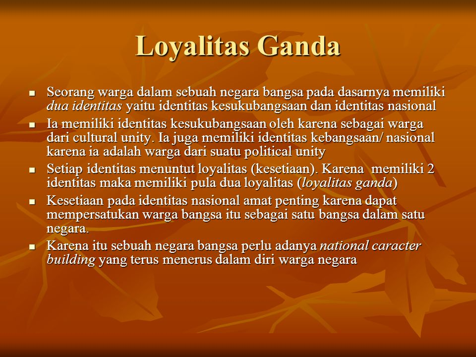 Loyalitas Ganda Seorang warga dalam sebuah negara bangsa pada dasarnya memiliki dua identitas yaitu identitas kesukubangsaan dan identitas nasional.