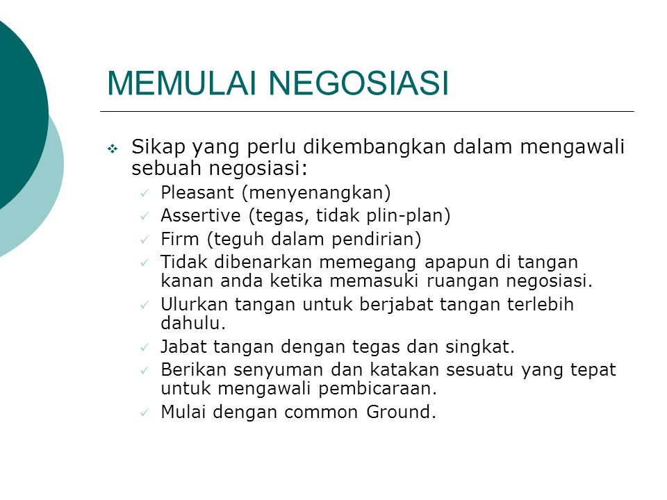 MEMULAI NEGOSIASI Sikap yang perlu dikembangkan dalam mengawali sebuah negosiasi: Pleasant (menyenangkan)