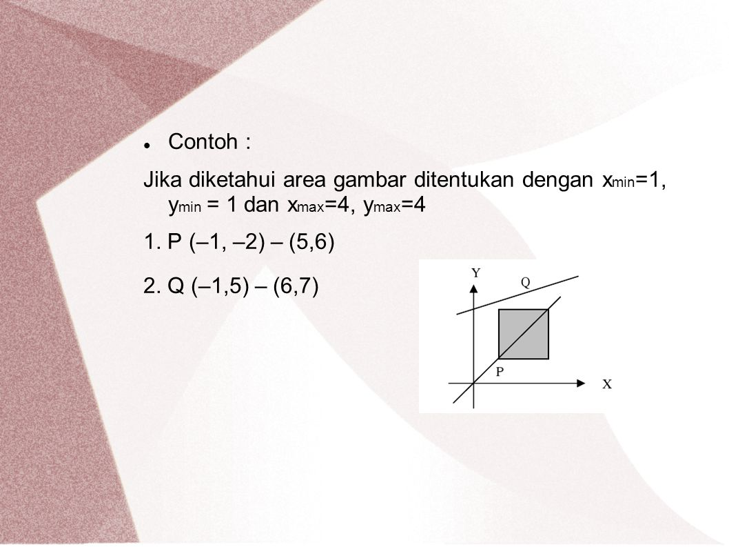 Contoh : Jika diketahui area gambar ditentukan dengan xmin=1, ymin = 1 dan xmax=4, ymax=4. 1. P (–1, –2) – (5,6)