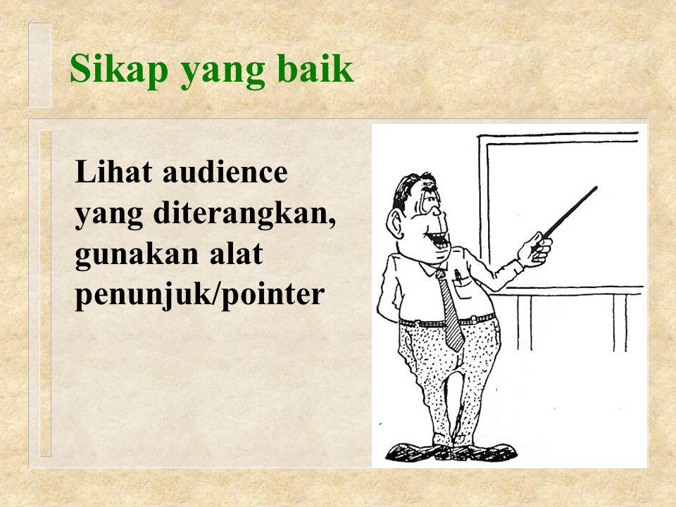 Sikap yang baik Lihat audience yang diterangkan, gunakan alat penunjuk/pointer