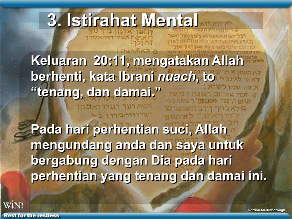 3. Istirahat Mental Keluaran 20:11, mengatakan Allah berhenti, kata Ibrani nuach, to tenang, dan damai.