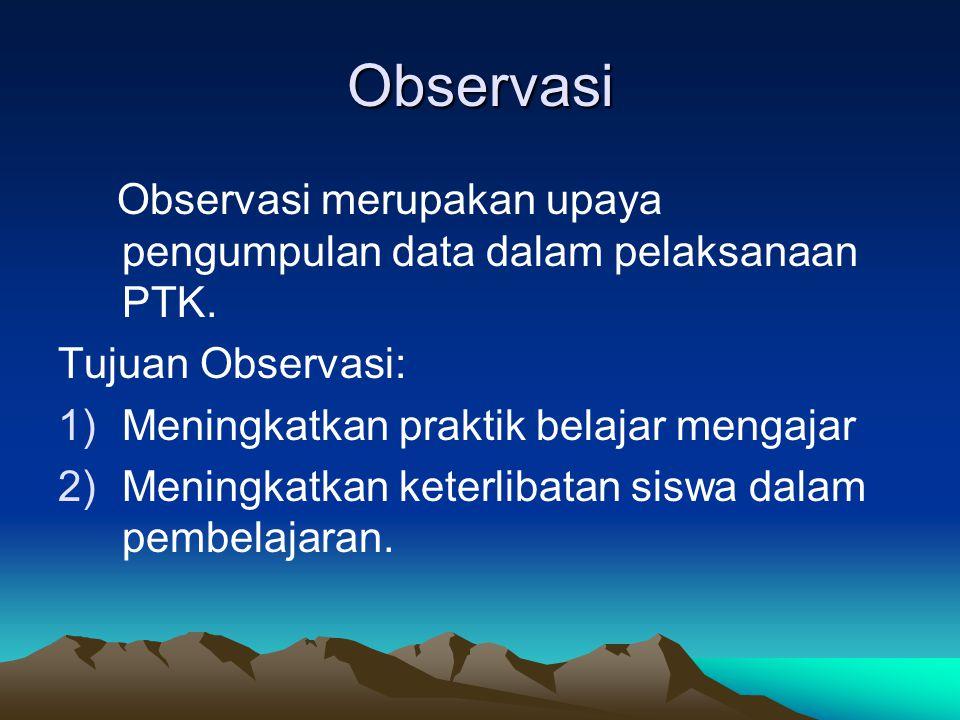Observasi Observasi merupakan upaya pengumpulan data dalam pelaksanaan PTK. Tujuan Observasi: Meningkatkan praktik belajar mengajar.