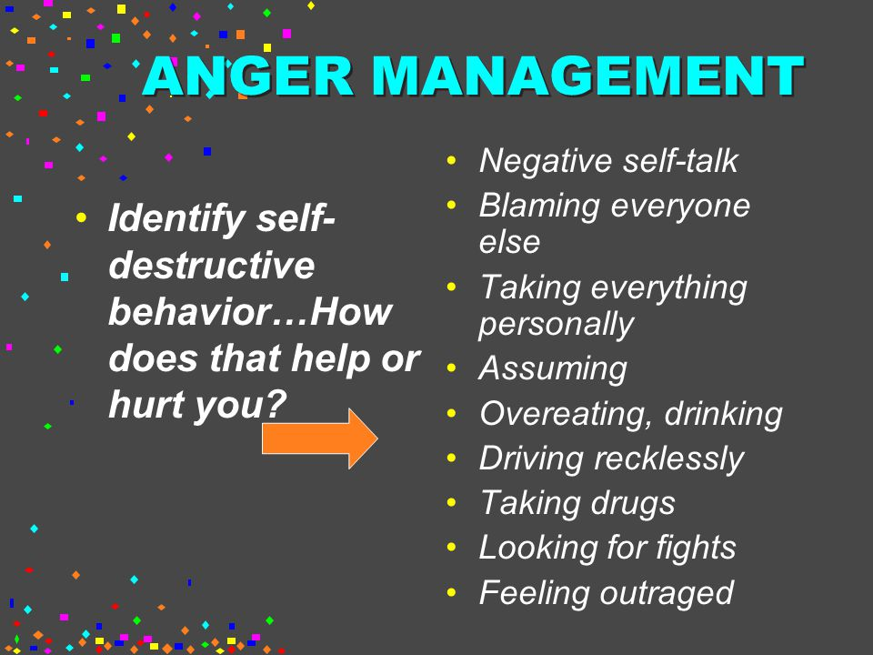 ANGER MANAGEMENT Negative self-talk. Blaming everyone else. Taking everything personally. Assuming.