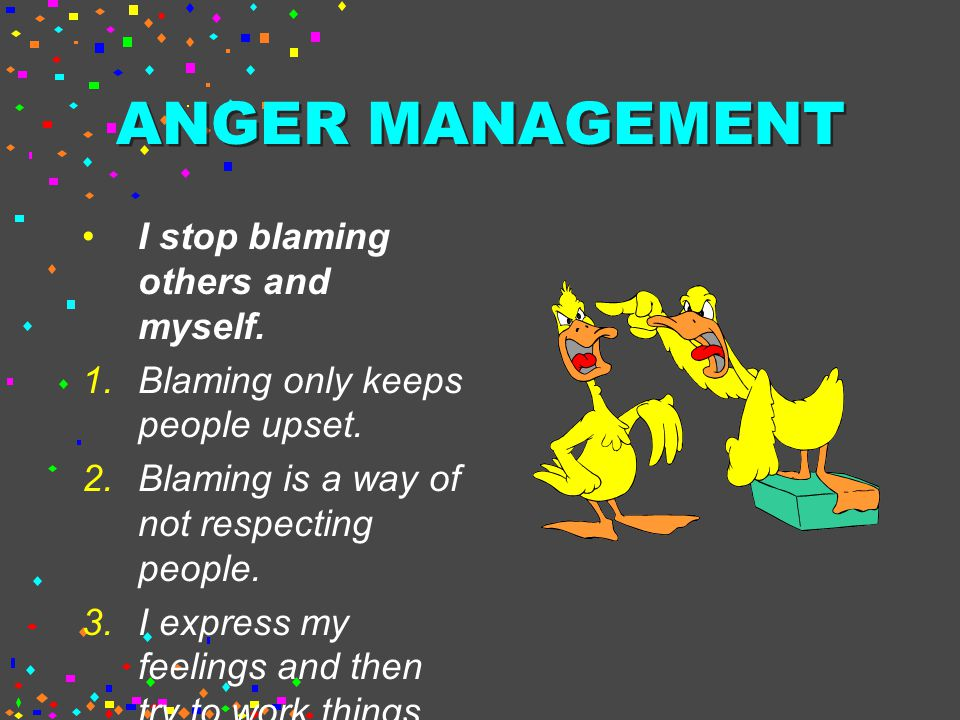 ANGER MANAGEMENT I stop blaming others and myself.