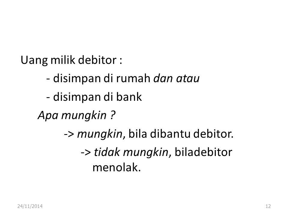 Uang milik debitor : - disimpan di rumah dan atau - disimpan di bank Apa mungkin -> mungkin, bila dibantu debitor. -> tidak mungkin, biladebitor menolak.