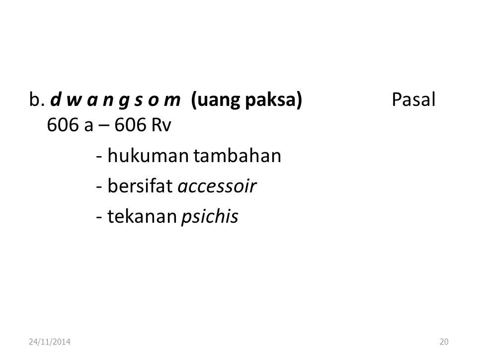 b. d w a n g s o m (uang paksa) Pasal 606 a – 606 Rv - hukuman tambahan - bersifat accessoir - tekanan psichis