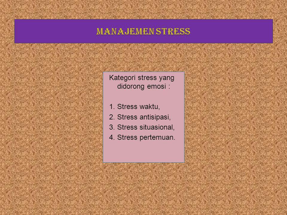 MANAJEMEN STRESS Kategori stress yang didorong emosi : Stress waktu,