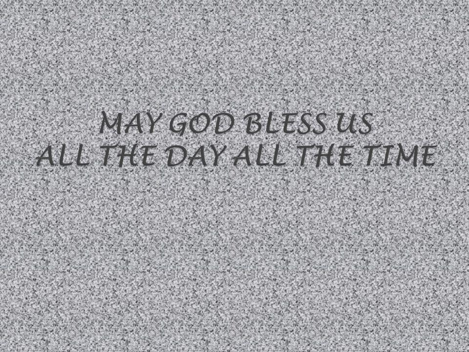 MAY GOD BLESS US ALL THE DAY ALL THE TIME