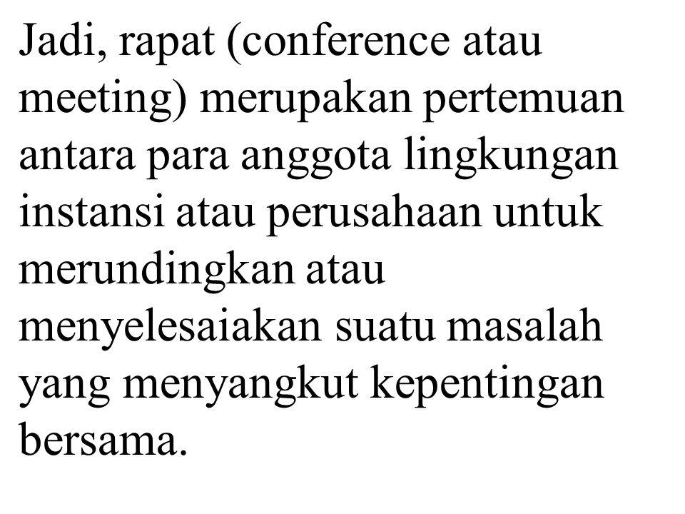 Jadi, rapat (conference atau meeting) merupakan pertemuan antara para anggota lingkungan instansi atau perusahaan untuk merundingkan atau menyelesaiakan suatu masalah yang menyangkut kepentingan bersama.