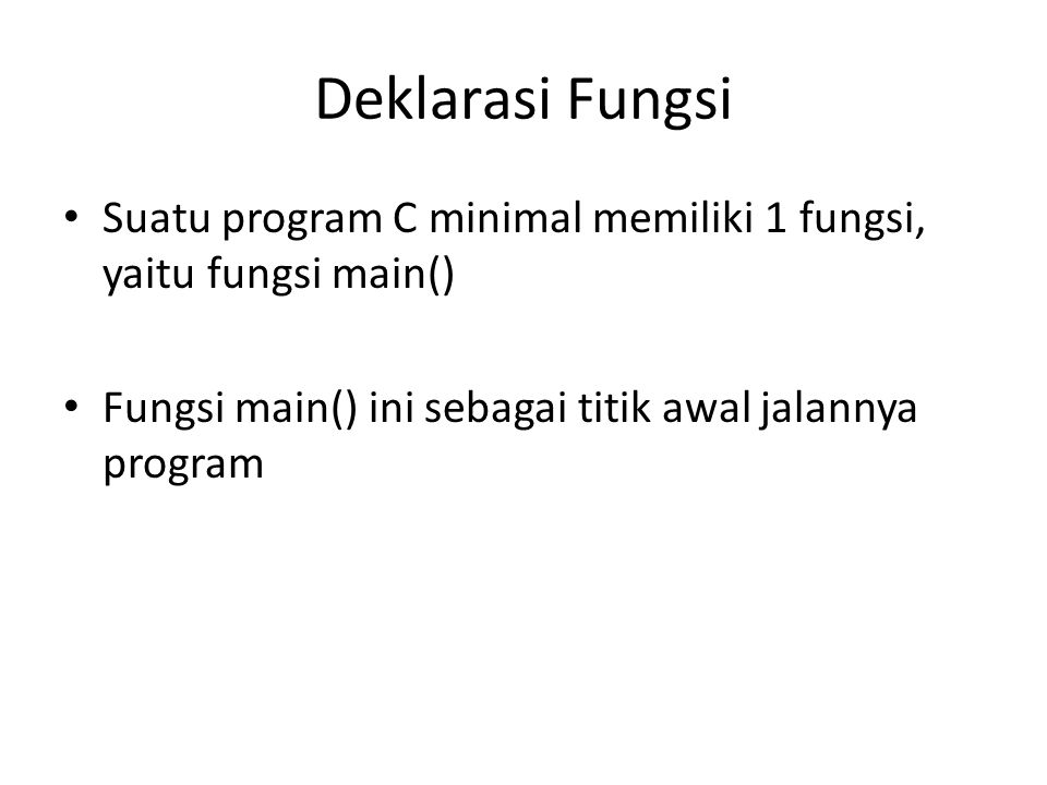 Deklarasi Fungsi Suatu program C minimal memiliki 1 fungsi, yaitu fungsi main() Fungsi main() ini sebagai titik awal jalannya program.