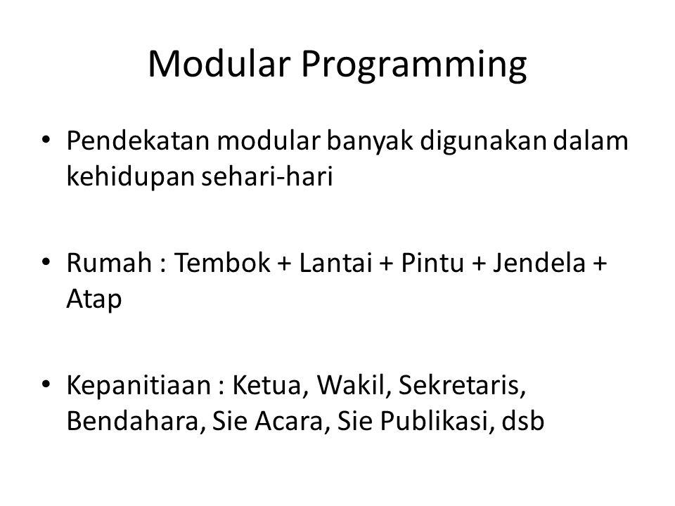 Modular Programming Pendekatan modular banyak digunakan dalam kehidupan sehari-hari. Rumah : Tembok + Lantai + Pintu + Jendela + Atap.