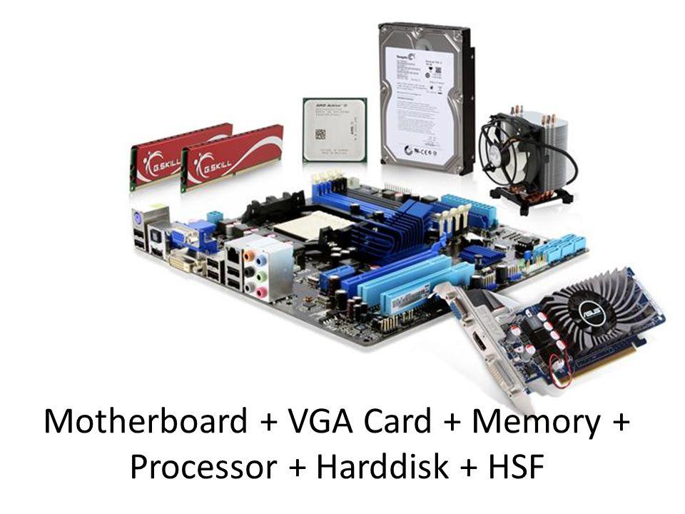 Motherboard + VGA Card + Memory + Processor + Harddisk + HSF