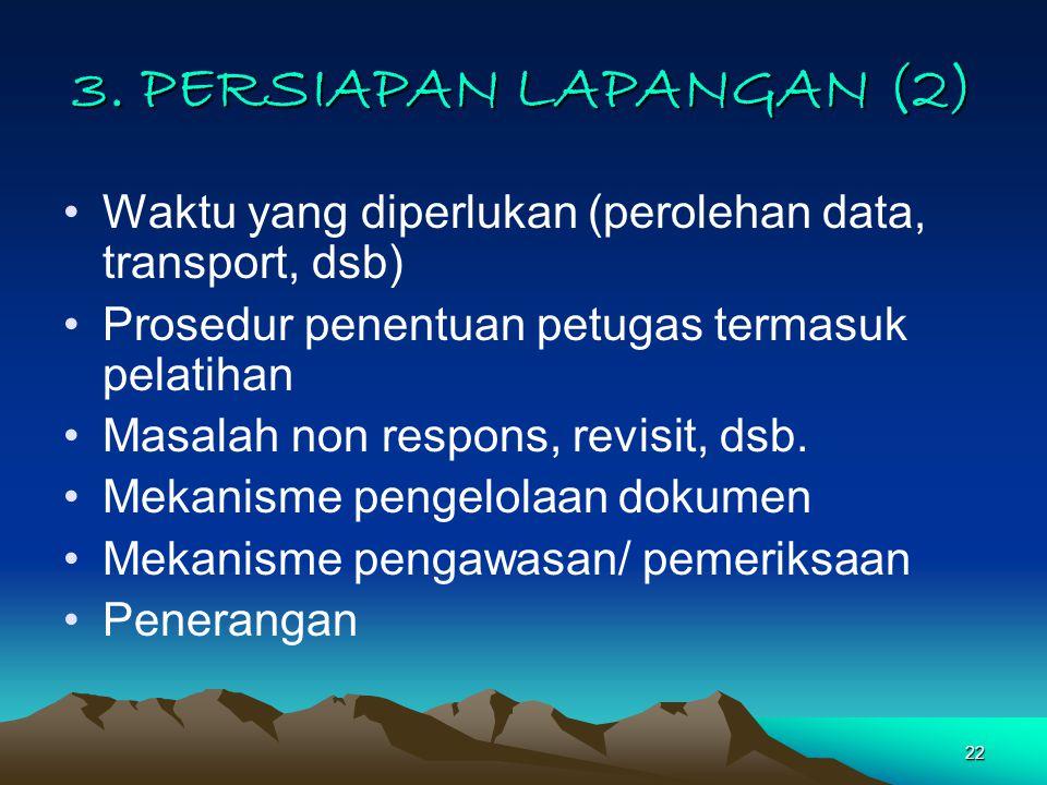 3. PERSIAPAN LAPANGAN (2) Waktu yang diperlukan (perolehan data, transport, dsb) Prosedur penentuan petugas termasuk pelatihan.