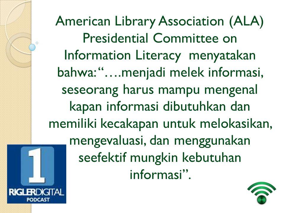 American Library Association (ALA) Presidential Committee on Information Literacy menyatakan bahwa: ….menjadi melek informasi, seseorang harus mampu mengenal kapan informasi dibutuhkan dan memiliki kecakapan untuk melokasikan, mengevaluasi, dan menggunakan seefektif mungkin kebutuhan informasi .