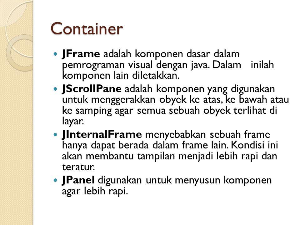 Container JFrame adalah komponen dasar dalam pemrograman visual dengan java. Dalam inilah komponen lain diletakkan.