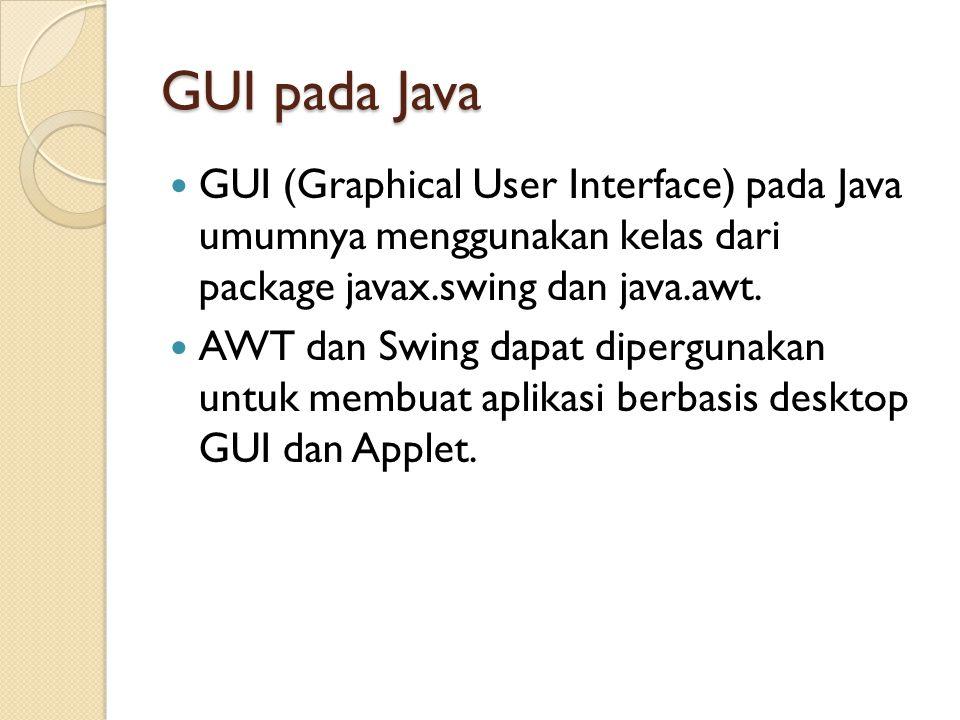 GUI pada Java GUI (Graphical User Interface) pada Java umumnya menggunakan kelas dari package javax.swing dan java.awt.