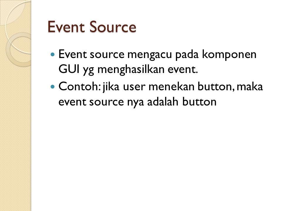 Event Source Event source mengacu pada komponen GUI yg menghasilkan event.