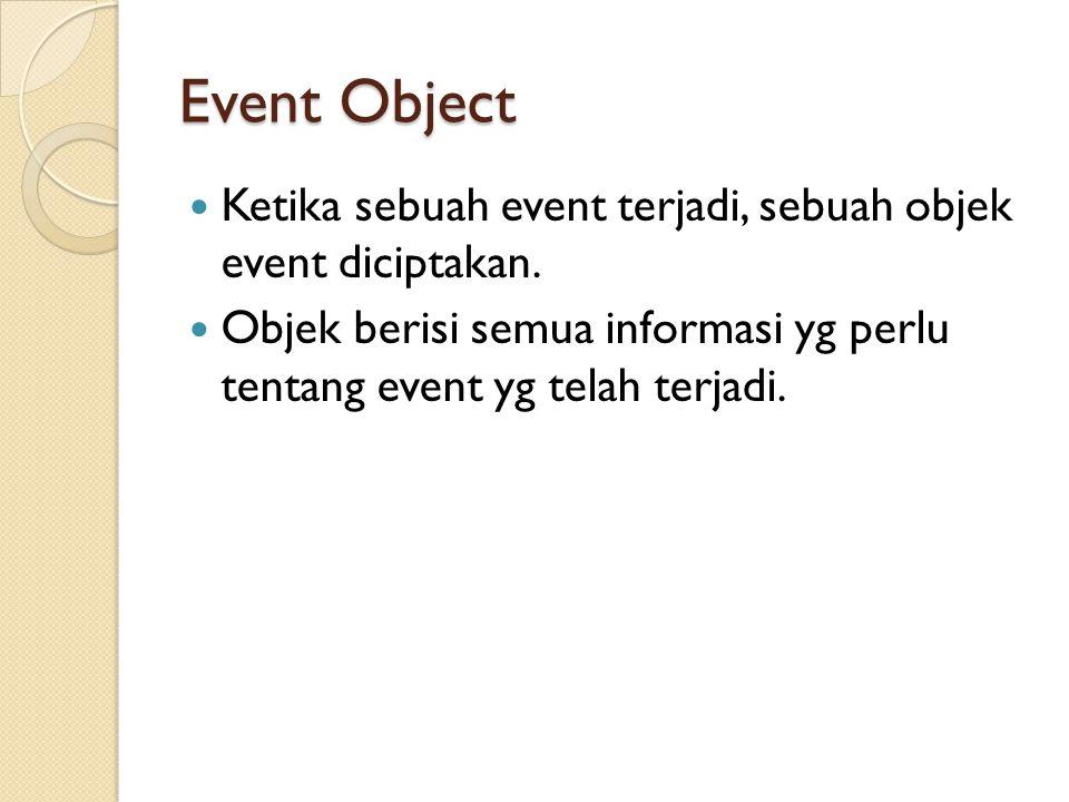Event Object Ketika sebuah event terjadi, sebuah objek event diciptakan.