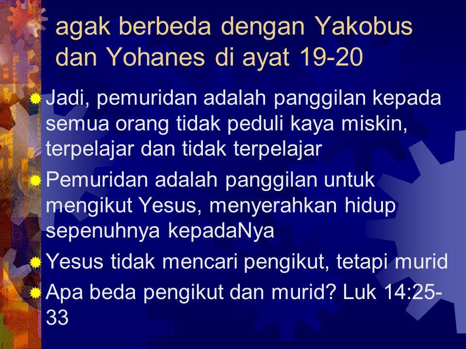 agak berbeda dengan Yakobus dan Yohanes di ayat 19-20