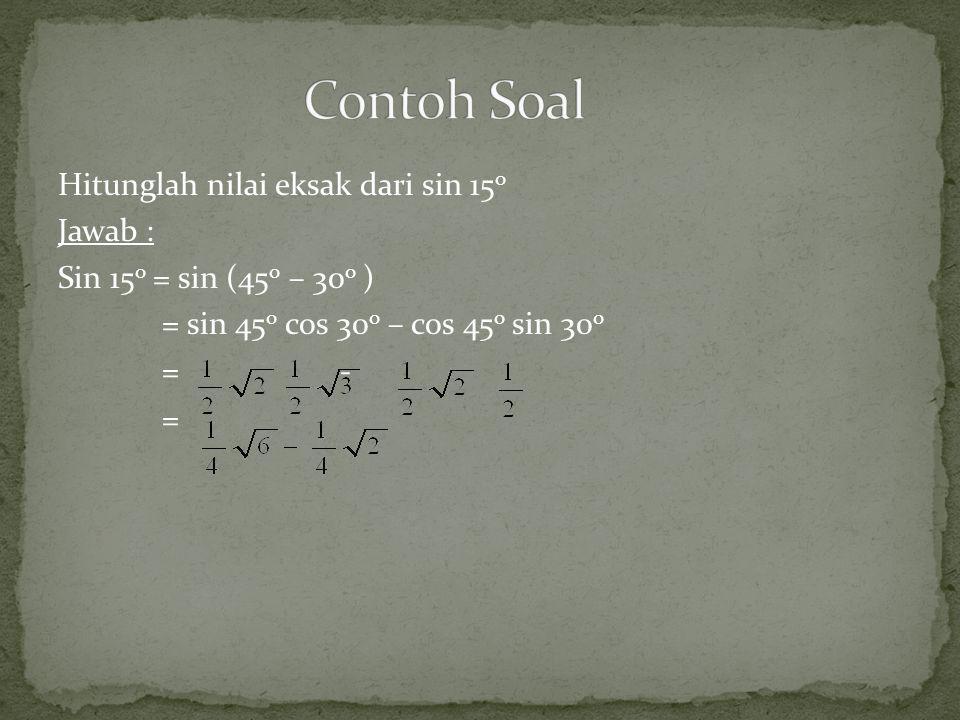 Contoh Soal Hitunglah nilai eksak dari sin 15o Jawab : Sin 15o = sin (45o – 30o ) = sin 45o cos 30o – cos 45o sin 30o = - =