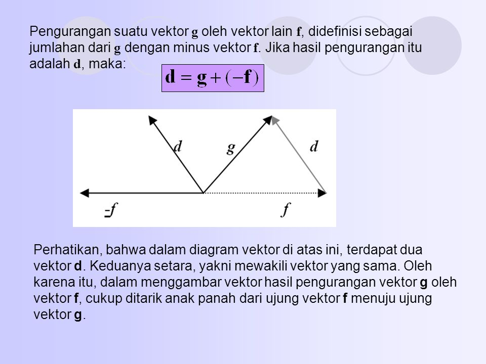 Pengurangan suatu vektor g oleh vektor lain f, didefinisi sebagai jumlahan dari g dengan minus vektor f. Jika hasil pengurangan itu adalah d, maka: