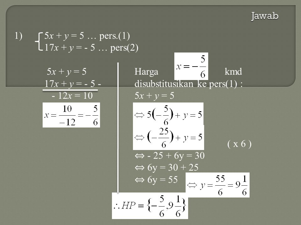 Jawab 1) 5x + y = 5 … pers.(1) 17x + y = - 5 … pers(2) 5x + y = 5 Harga kmd. 17x + y = - 5 - disubstitusikan ke pers(1) :