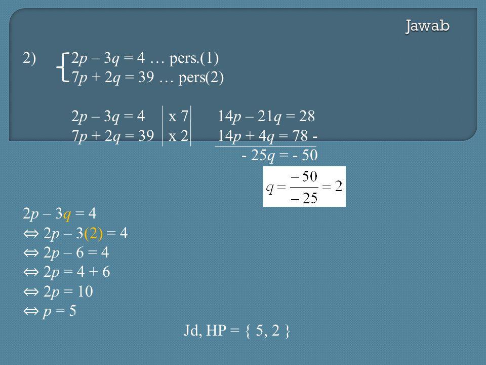 Jawab 2) 2p – 3q = 4 … pers.(1) 7p + 2q = 39 … pers(2) 2p – 3q = 4 x 7 14p – 21q = 28. 7p + 2q = 39 x 2 14p + 4q = 78 -