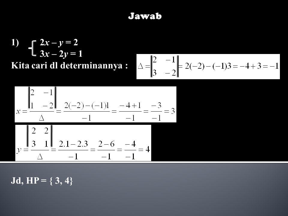 Jawab 1) 2x – y = 2 3x – 2y = 1 Kita cari dl determinannya : Jd, HP = { 3, 4}