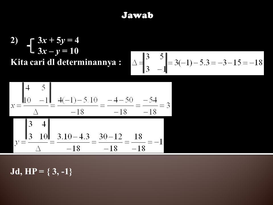 Jawab 2) 3x + 5y = 4 3x – y = 10 Kita cari dl determinannya : Jd, HP = { 3, -1}