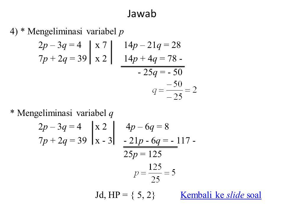 Jawab 4) * Mengeliminasi variabel p 2p – 3q = 4 x 7 14p – 21q = 28