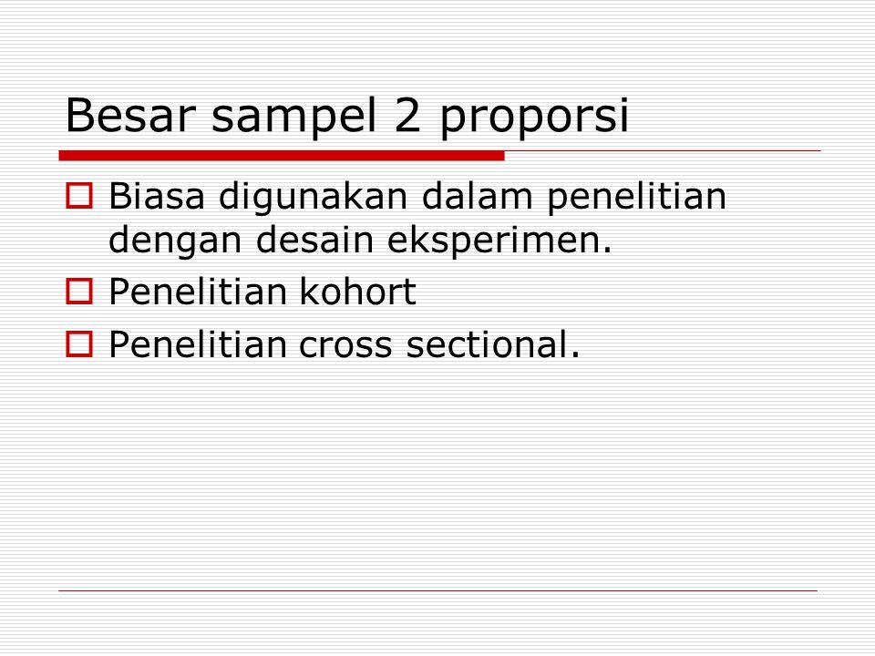 Besar sampel 2 proporsi Biasa digunakan dalam penelitian dengan desain eksperimen. Penelitian kohort.