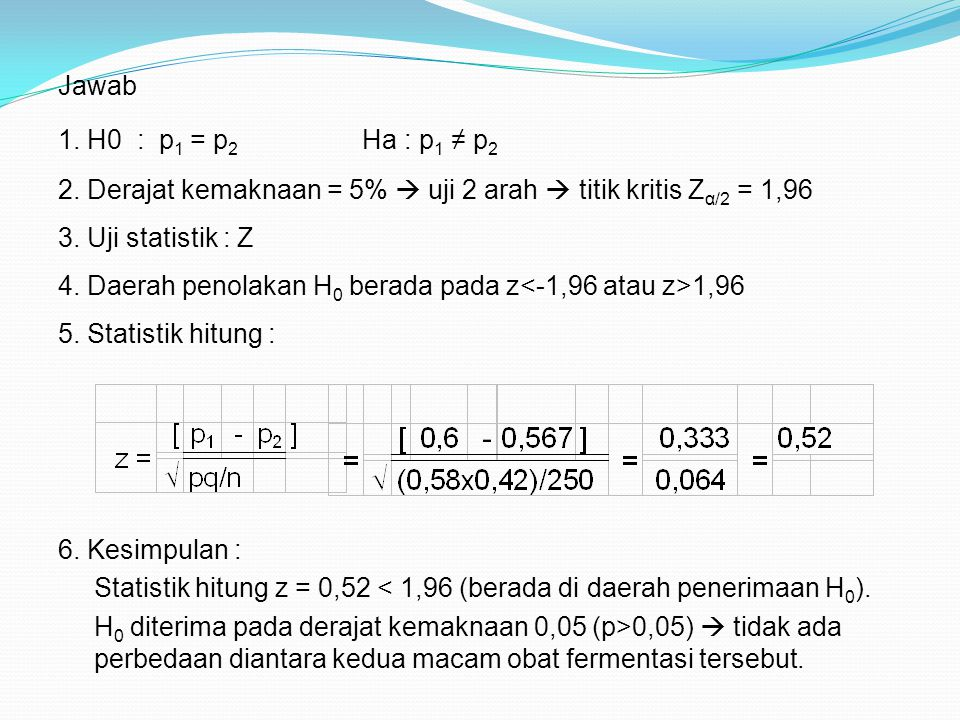 Jawab 1. H0 : p1 = p2 Ha : p1 ≠ p2. 2. Derajat kemaknaan = 5%  uji 2 arah  titik kritis Zα/2 = 1,96.