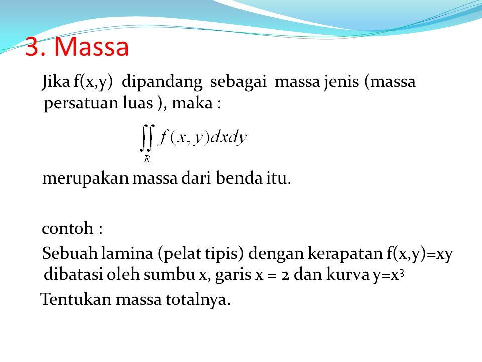 3. Massa Jika f(x,y) dipandang sebagai massa jenis (massa persatuan luas ), maka : merupakan massa dari benda itu.