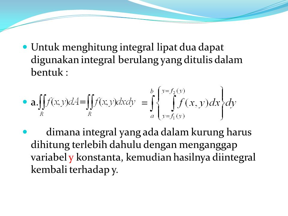 Untuk menghitung integral lipat dua dapat digunakan integral berulang yang ditulis dalam bentuk :