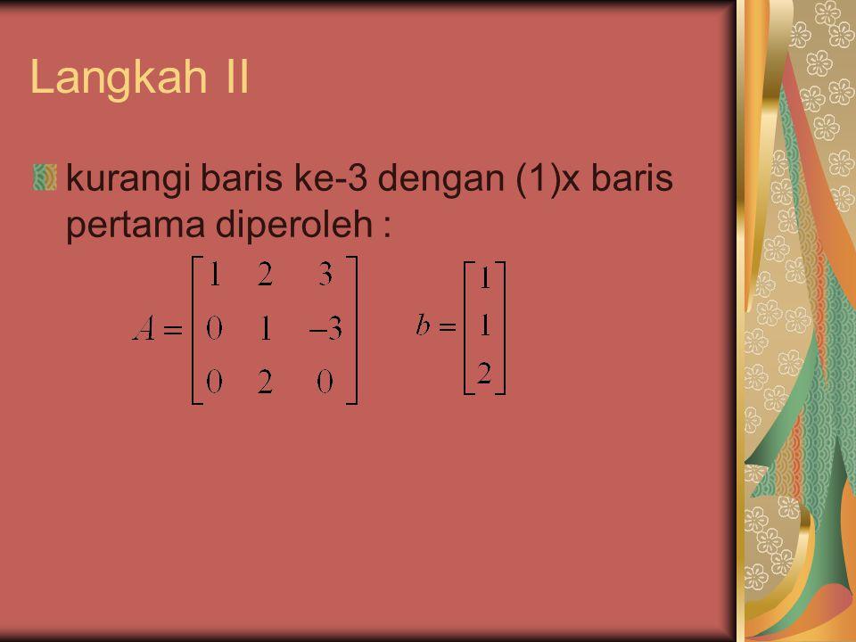 Langkah II kurangi baris ke-3 dengan (1)x baris pertama diperoleh :