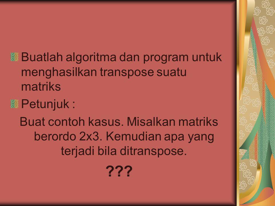 Buatlah algoritma dan program untuk menghasilkan transpose suatu matriks