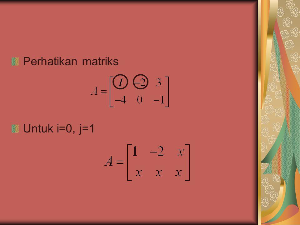 Perhatikan matriks Untuk i=0, j=1